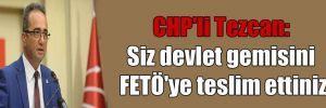 CHP'li Tezcan: Siz devlet gemisini FETÖ'ye teslim ettiniz