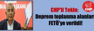 CHP'li Tekin: Deprem toplanma alanları FETÖ'ye verildi!