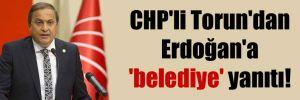 CHP'li Torun'dan Erdoğan'a 'belediye' yanıtı!