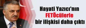 Hayati Yazıcı'nın FETÖcülerle bir ilişkisi daha çıktı