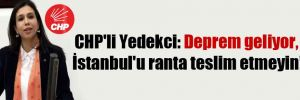 CHP'li Yedekci: Deprem geliyor, İstanbul'u ranta teslim etmeyin!