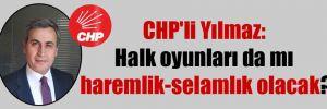 CHP'li Yılmaz: Halk oyunları da mı haremlik-selamlık olacak?