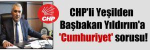 CHP'li Yeşilden Başbakan Yıldırım'a 'Cumhuriyet' sorusu!