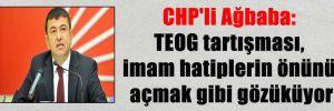 CHP'li Ağbaba: TEOG tartışması, imam hatiplerin önünü açmak gibi gözüküyor