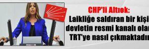 CHP'li Altıok: Laikliğe saldıran bir kişi devletin resmi kanalı olan TRT'ye nasıl çıkmaktadır?