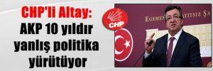 CHP'li Altay: AKP 10 yıldır yanlış politika yürütüyor