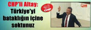 CHP'li Altay: Türkiye'yi bataklığın içine soktunuz