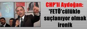 CHP'li Aydoğan: 'FETÖ'cülükle suçlanıyor olmak ironik