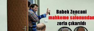 Babek Zencani mahkeme salonundan zorla çıkarıldı
