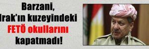 Barzani, Irak'ın kuzeyindeki FETÖ okullarını kapatmadı!