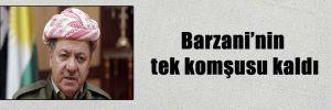 Barzani'nin tek komşusu kaldı
