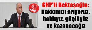CHP'li Bektaşoğlu: Hakkımızı arıyoruz, haklıyız, güçlüyüz ve kazanacağız