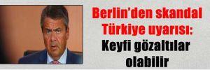 Berlin'den skandal Türkiye uyarısı: Keyfi gözaltılar olabilir