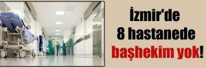 İzmir'de 8 hastanede başhekim yok!