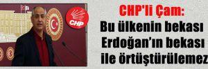 CHP'li Çam: Bu ülkenin bekası Erdoğan'ın bekası ile örtüştürülemez