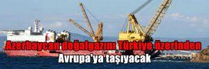 Azerbaycan doğalgazını Türkiye üzerinden Avrupa'ya taşıyacak