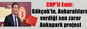 CHP'li Emir: Gökçek'in, Ankaralılara verdiği son zarar Ankapark projesi