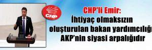 CHP'li Emir: İhtiyaç olmaksızın oluşturulan bakan yardımcılığı, AKP'nin siyasi arpalığıdır