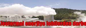 Jeotermal enerjiye lobilerden darbe