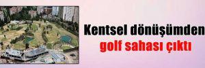 Kentsel dönüşümden golf sahası çıktı