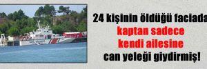 24 kişinin öldüğü faciada kaptan sadece kendi ailesine can yeleği giydirmiş!