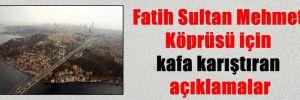 Fatih Sultan Mehmet Köprüsü için kafa karıştıran açıklamalar