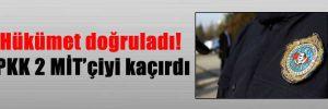 Hükümet doğruladı! PKK 2 MİT'çiyi kaçırdı