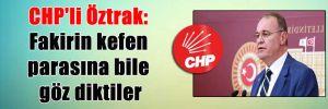CHP'li Öztrak: Fakirin kefen parasına bile göz diktiler