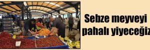 Sebze meyveyi pahalı yiyeceğiz