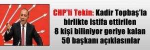 CHP'li Tekin: Kadir Topbaş'la birlikte istifa ettirilen 8 kişi biliniyor geriye kalan 50 başkanı açıklasınlar