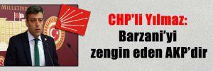 CHP'li Yılmaz: Barzani'yi zengin eden AKP'dir