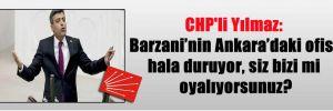 CHP'li Yılmaz: Barzani'nin Ankara'daki ofisi hala duruyor, siz bizi mi oyalıyorsunuz?