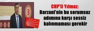 CHP'li Yılmaz: Barzani'nin bu sorumsuz adımına karşı sessiz kalınmaması gerekir