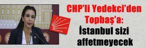 CHP'li Yedekci'den Topbaş'a: İstanbul sizi affetmeyecek