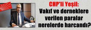 CHP'li Yeşil: Vakıf ve derneklere verilen paralar nerelerde harcandı?