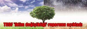 TGDF 'iklim değişikliği' raporunu açıkladı