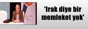 'Irak diye bir memleket yok'