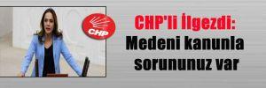 CHP'li İlgezdi: Medeni kanunla sorununuz var