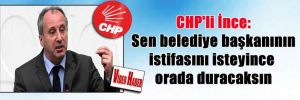 CHP'li İnce: Sen belediye başkanının istifasını isteyince orada duracaksın