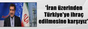 'İran üzerinden Türkiye'ye ihraç edilmesine karşıyız'