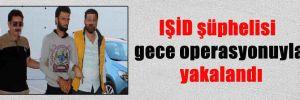 IŞİD şüphelisi gece operasyonuyla yakalandı