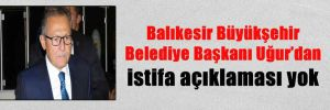 Balıkesir Büyükşehir Belediye Başkanı Uğur'dan istifa açıklaması yok