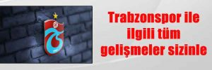 Trabzonspor ile ilgili tüm gelişmeler sizinle