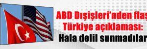 ABD Dışişleri'nden flaş Türkiye açıklaması: Hala delil sunmadılar