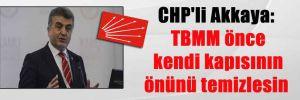 CHP'li Akkaya: TBMM önce kendi kapısının önünü temizlesin