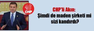 CHP'li Akın: Şimdi de maden şirketi mi sizi kandırdı?