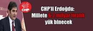 CHP'li Erdoğdu: Millete 6.2 milyar liralık yük binecek