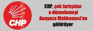 CHP, çok tartışılan o düzenlemeyi Anayasa Mahkemesi'ne götürüyor