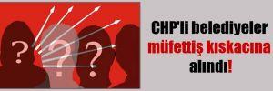 CHP'li belediyeler müfettiş kıskacına alındı!