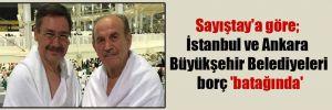 Sayıştay'a göre; İstanbul ve Ankara Büyükşehir Belediyeleri borç 'batağında'